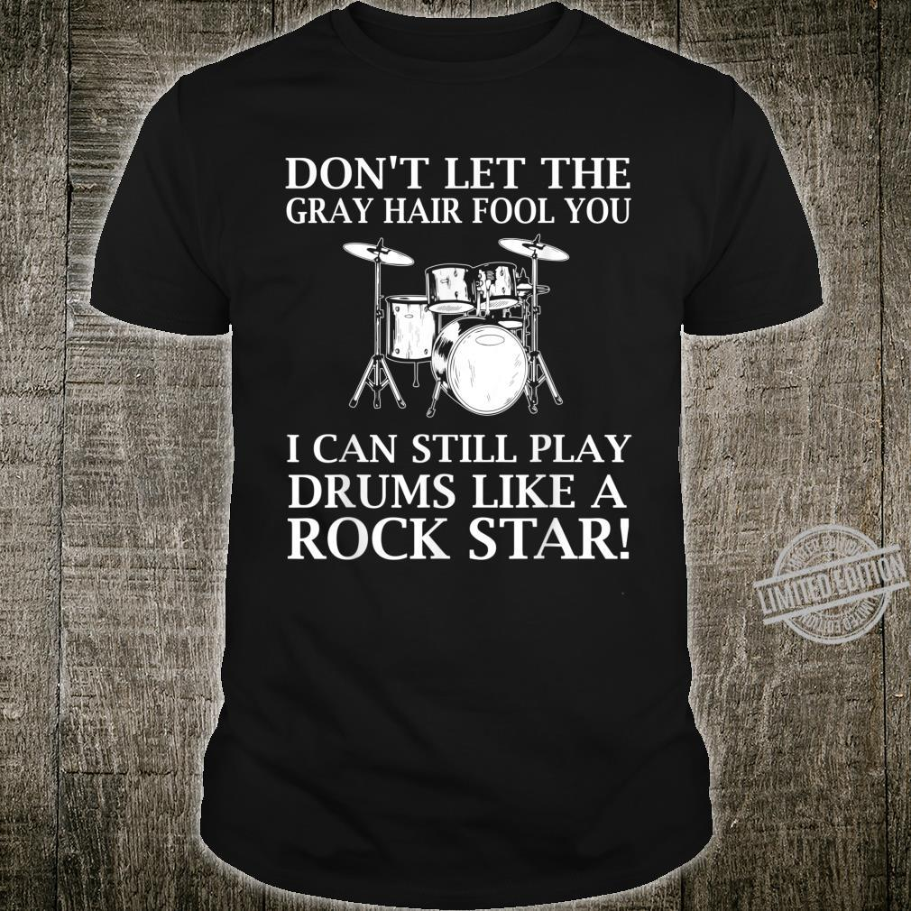 Don't let the gray hair fool you I can still play drums Shirt