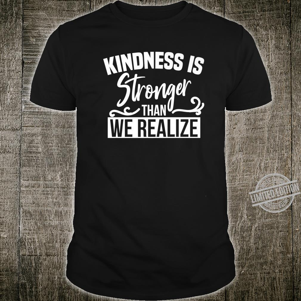 Kindness Is Stronger Than We Realize Shirt