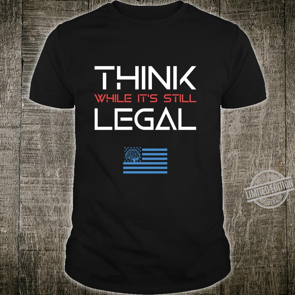 Think While It's Still Legal Political Freedom Shirt