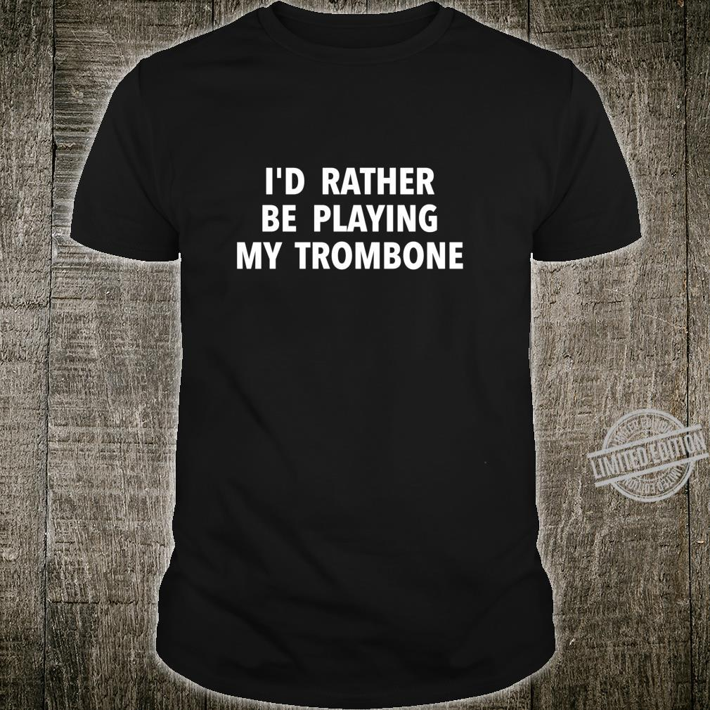 Trombone PlayerI'd Rather Be Playing My Trombone Shirt