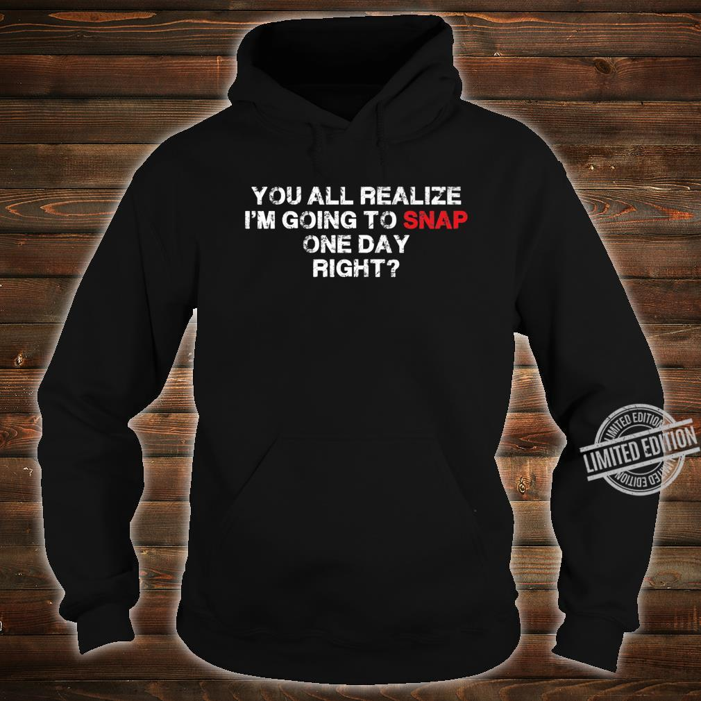 You All Realize I'm Going To Snap One Day Right Great Shirt hoodie