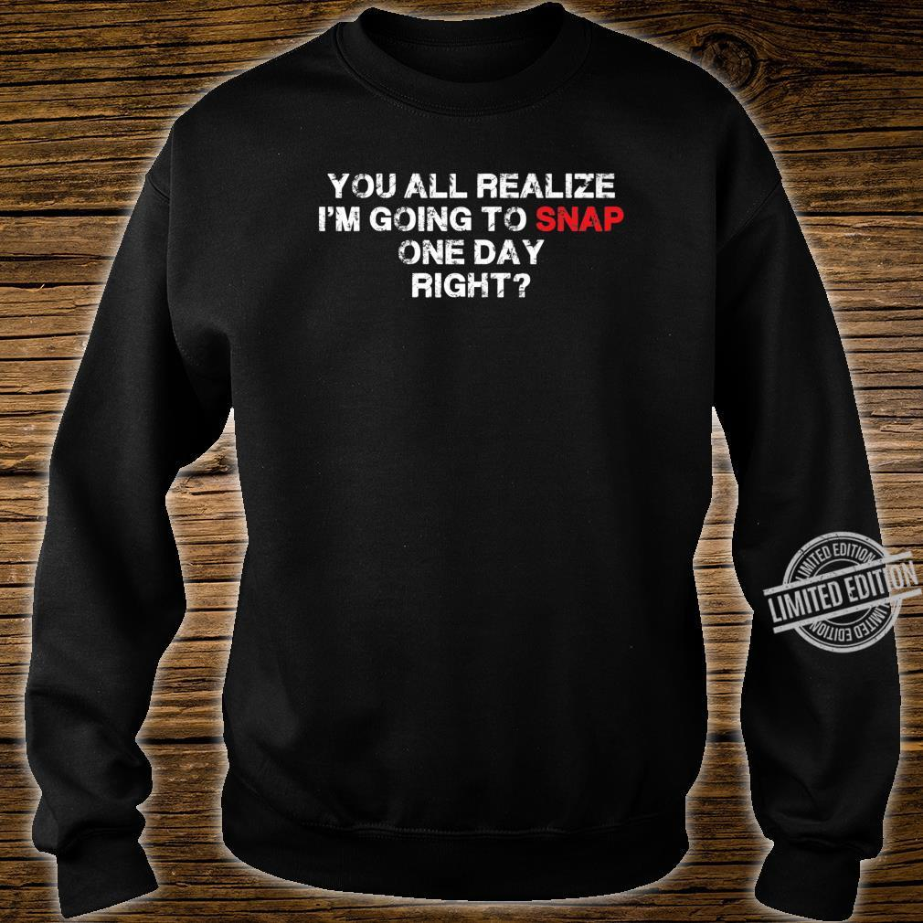 You All Realize I'm Going To Snap One Day Right Great Shirt sweater