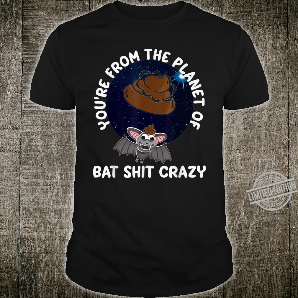 Youre From The Planet Of Bat Shit Crazy Shirt